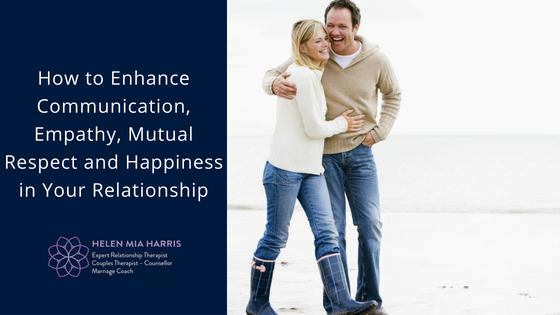 How to Enhance Communication, Empathy, Mutual Respect and Happiness in Your Relationship